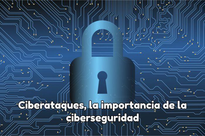 Ciberataques, la importancia de la ciberseguridad